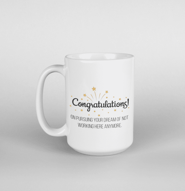 Congratulations on pursuing your dream of not working here mug