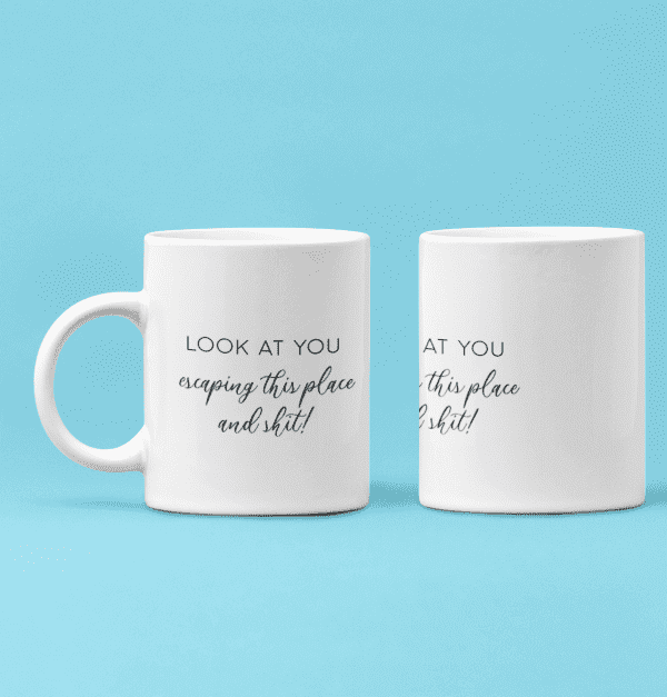 Look At You Escaping This Place and Shit - Mug
